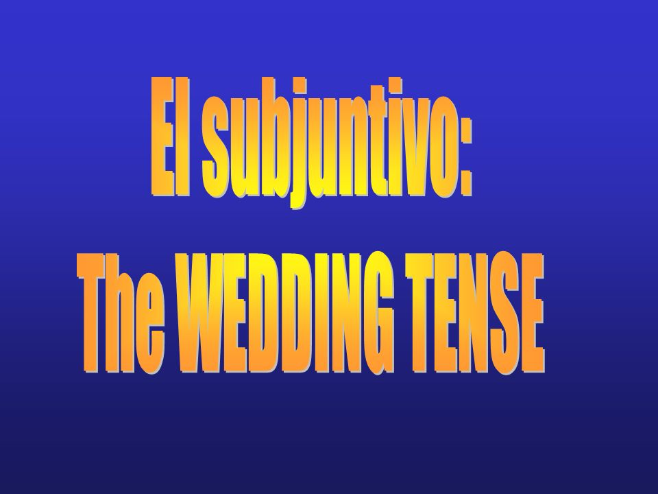 El subjuntivo: The WEDDING TENSE