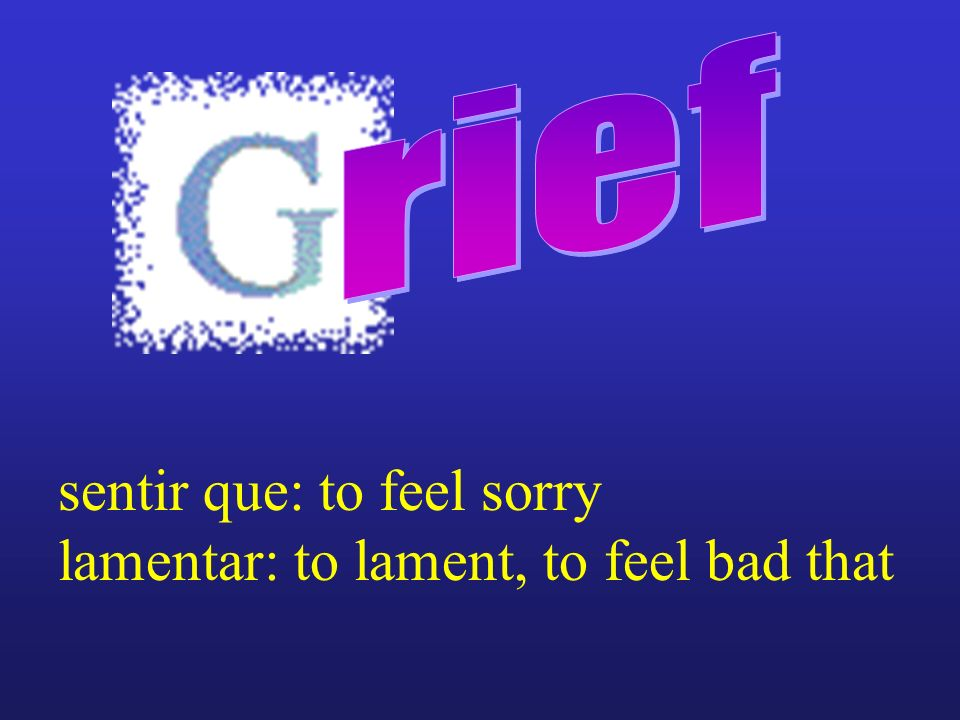 sentir que: to feel sorry lamentar: to lament, to feel bad that