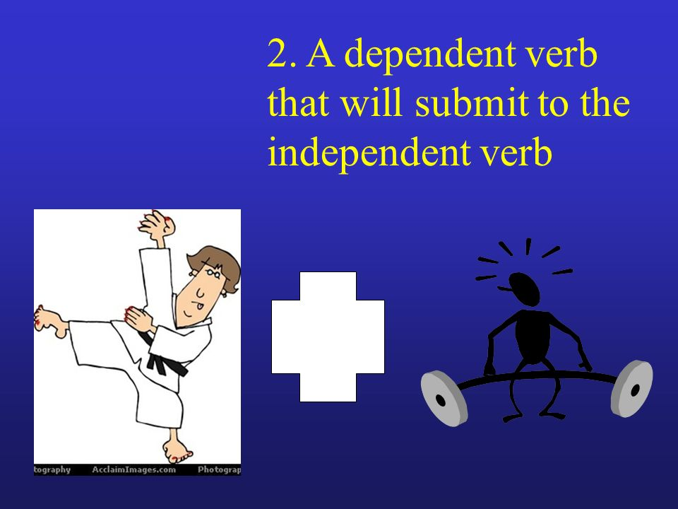 2. A dependent verb that will submit to the independent verb