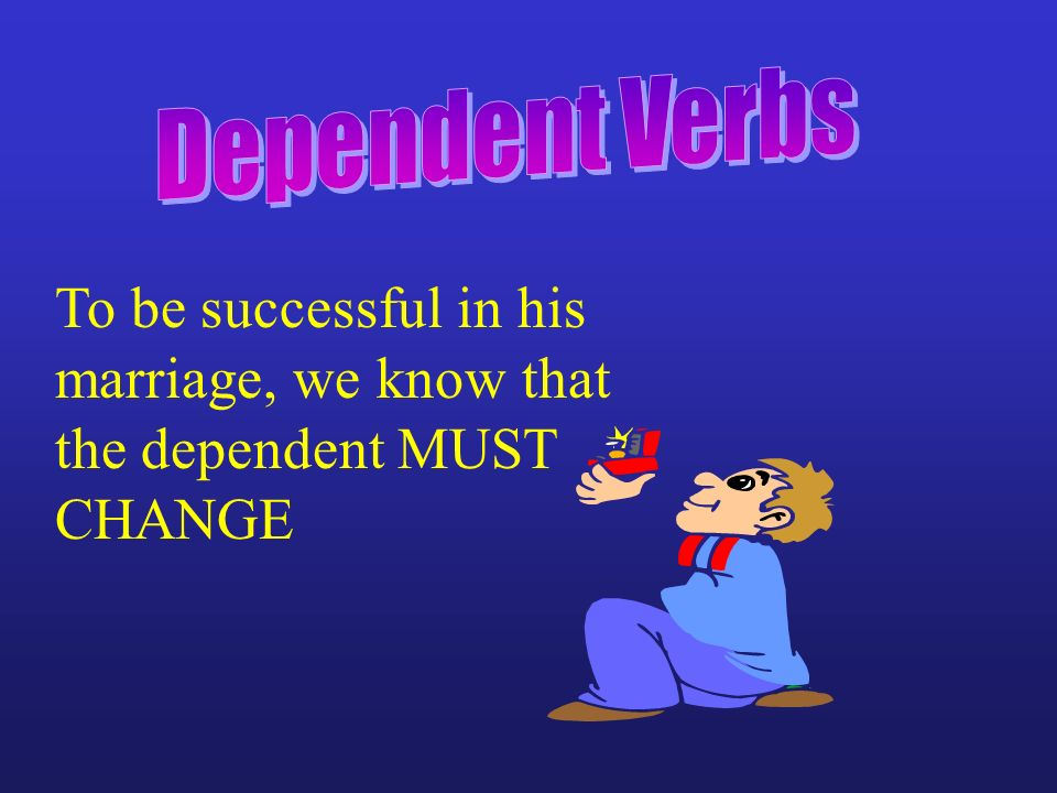 Dependent Verbs To be successful in his marriage, we know that the dependent MUST CHANGE