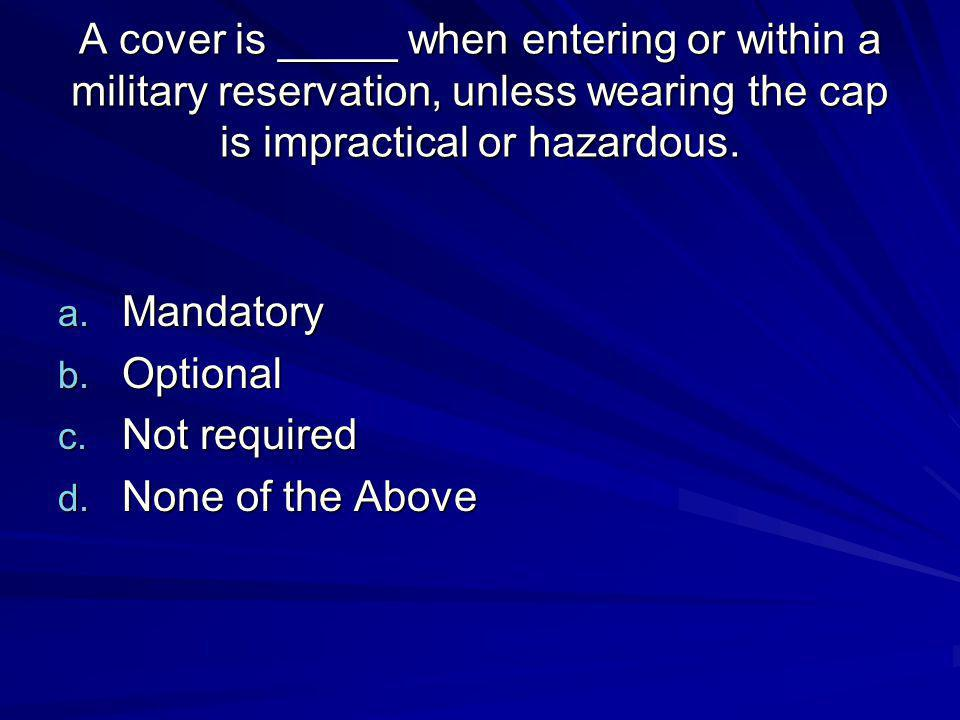 A cover is _____ when entering or within a military reservation, unless wearing the cap is impractical or hazardous.