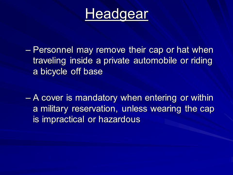 Headgear Personnel may remove their cap or hat when traveling inside a private automobile or riding a bicycle off base.