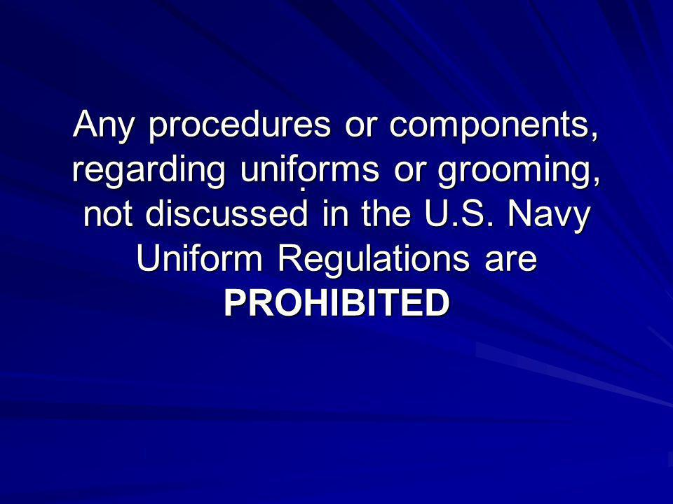 Any procedures or components, regarding uniforms or grooming, not discussed in the U.S. Navy Uniform Regulations are PROHIBITED