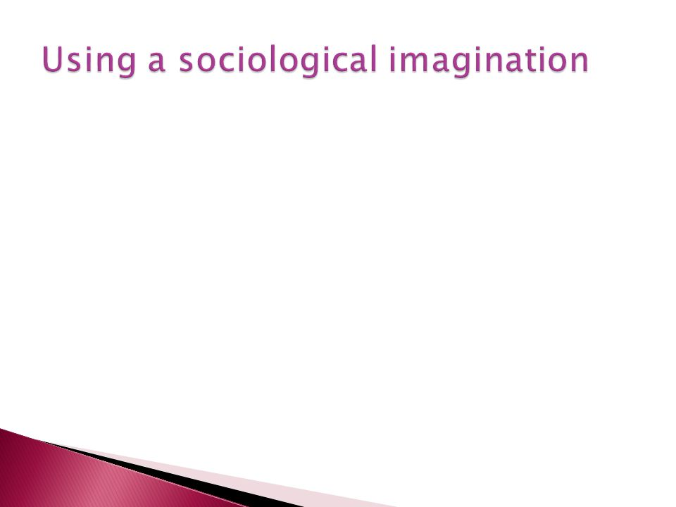 Using a sociological imagination