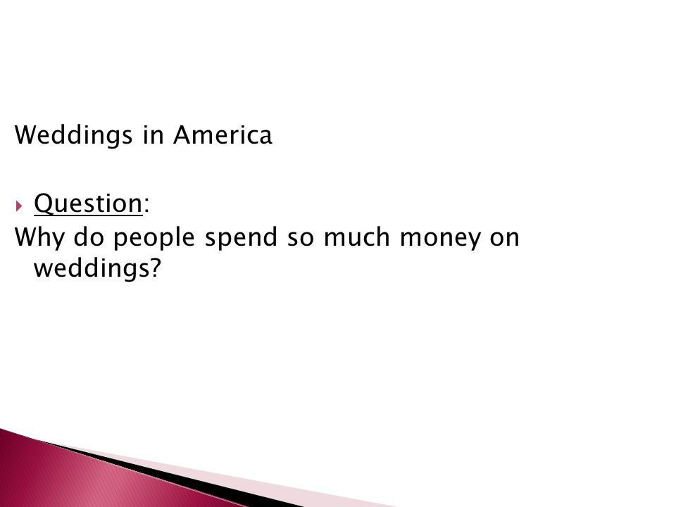 Weddings in America Question: Why do people spend so much money on weddings