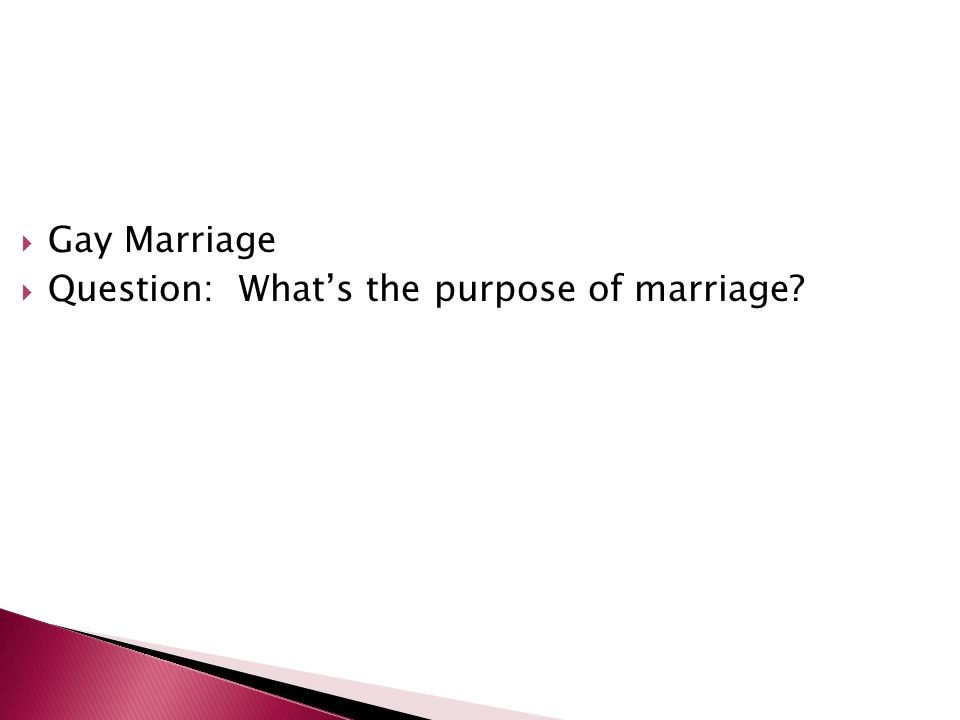 Gay Marriage Question: What's the purpose of marriage