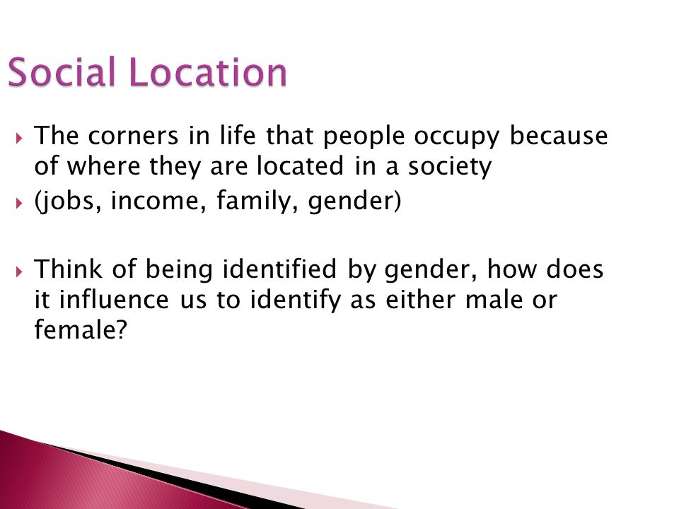 Social Location The corners in life that people occupy because of where they are located in a society.
