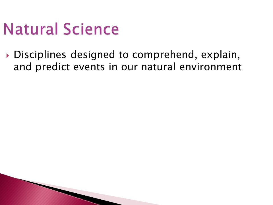 Natural Science Disciplines designed to comprehend, explain, and predict events in our natural environment.