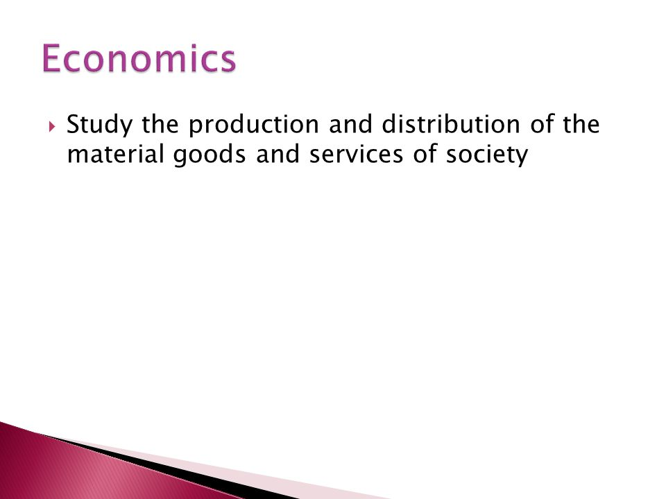 Economics Study the production and distribution of the material goods and services of society