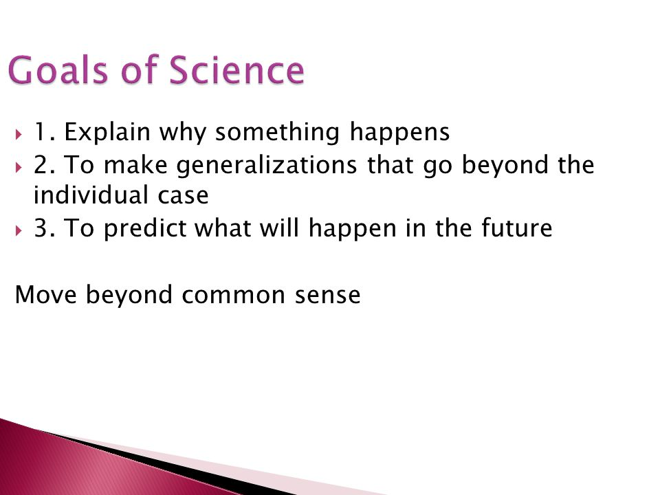 Goals of Science 1. Explain why something happens