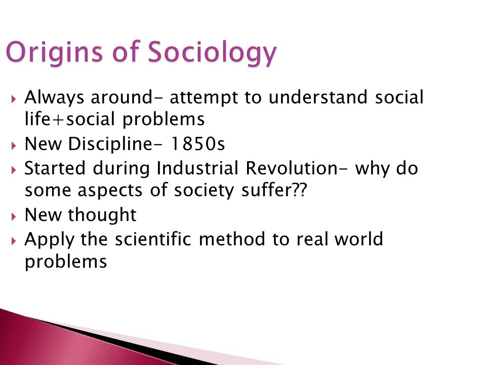 Origins of Sociology Always around- attempt to understand social life+social problems. New Discipline- 1850s.