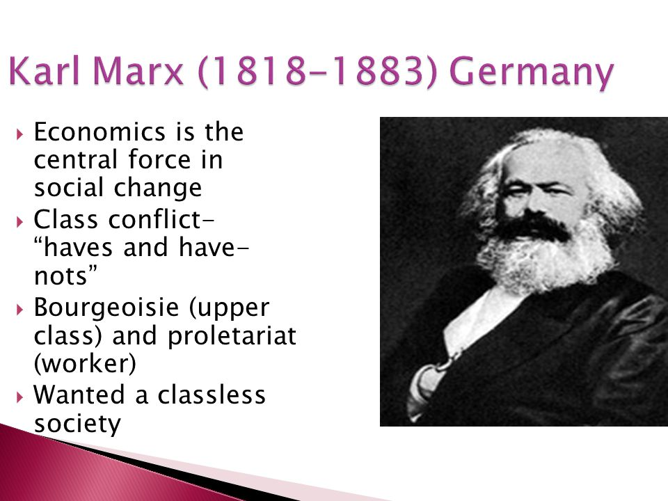 Karl Marx (1818-1883) Germany Economics is the central force in social change. Class conflict- haves and have- nots