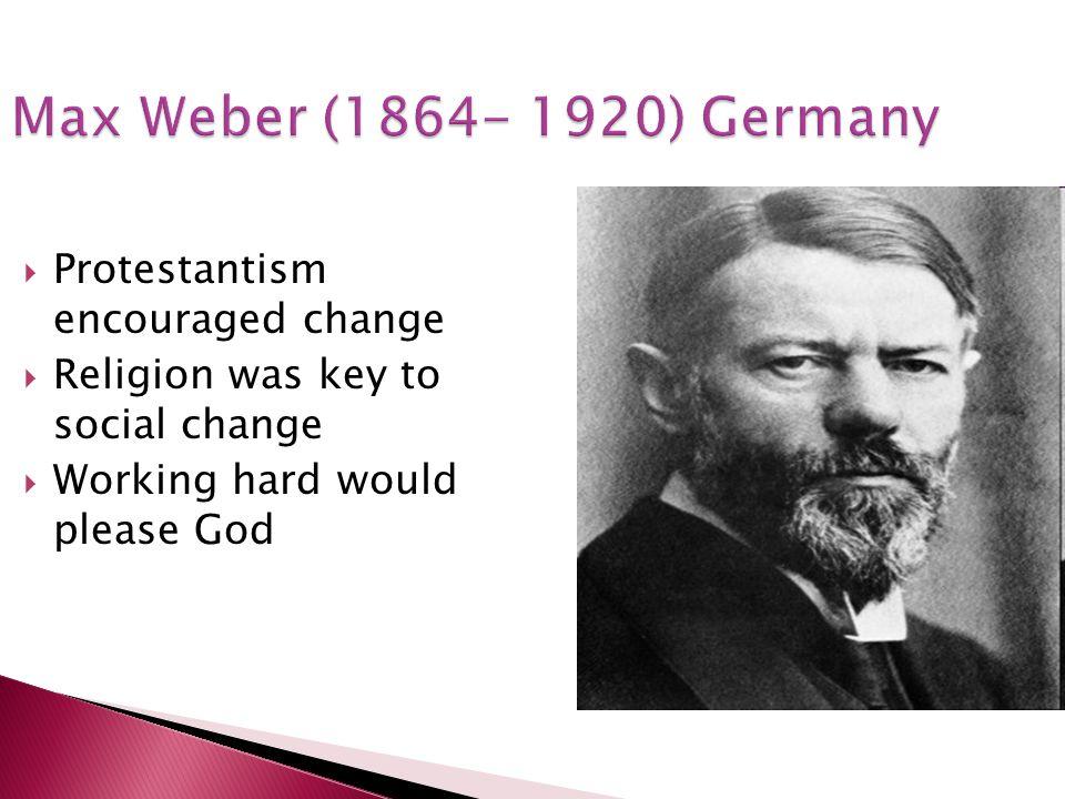 Max Weber (1864- 1920) Germany Protestantism encouraged change