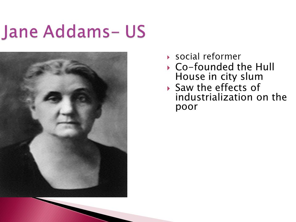 Jane Addams- US Co-founded the Hull House in city slum