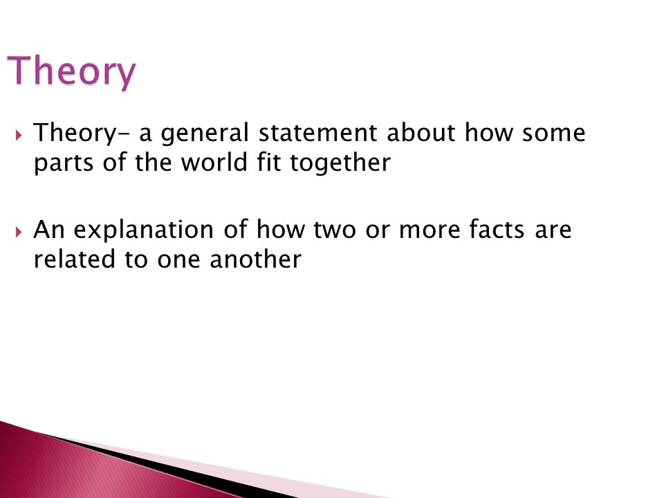 Theory Theory- a general statement about how some parts of the world fit together.