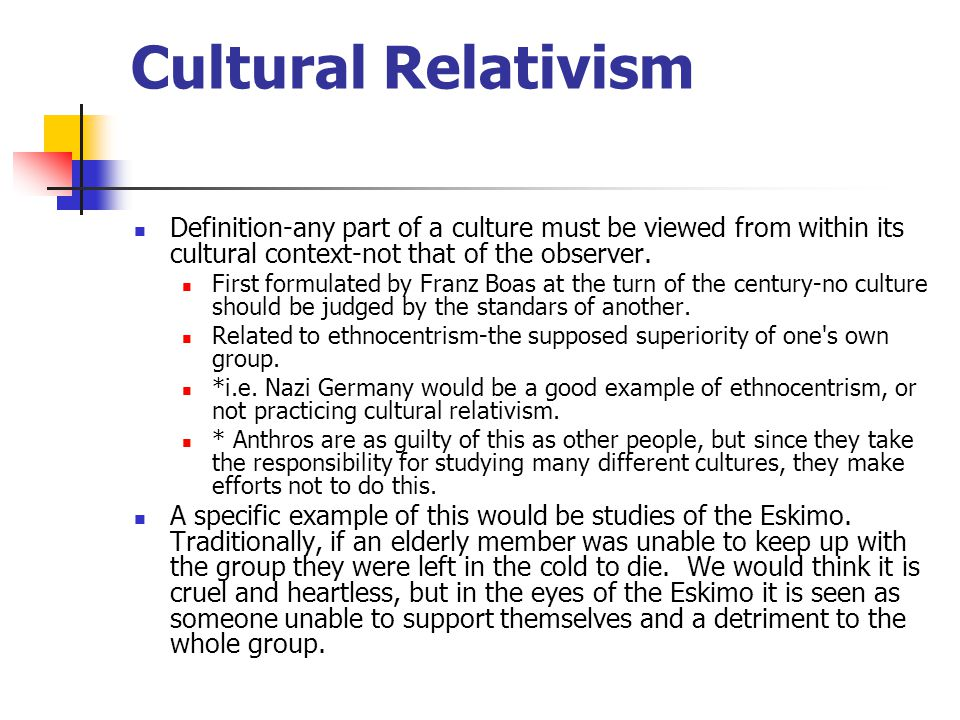 Cultural Relativism Definition-any part of a culture must be viewed from within its cultural context-not that of the observer.