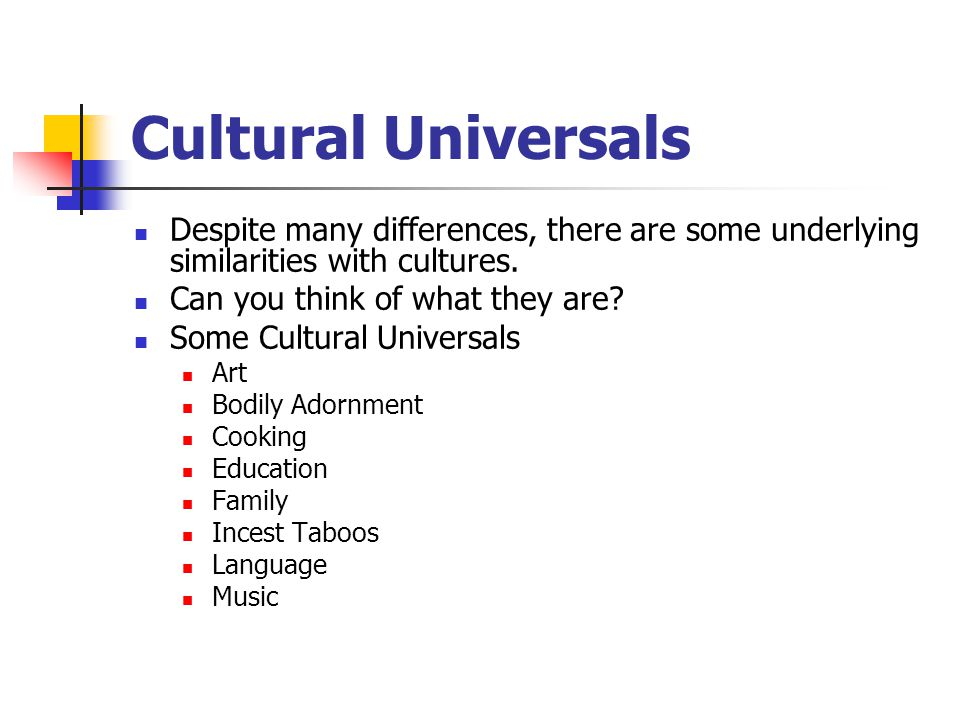 Cultural Universals Despite many differences, there are some underlying similarities with cultures.