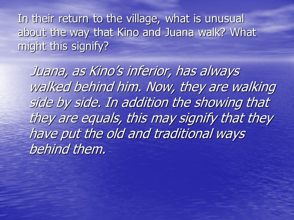 In their return to the village, what is unusual about the way that Kino and Juana walk What might this signify
