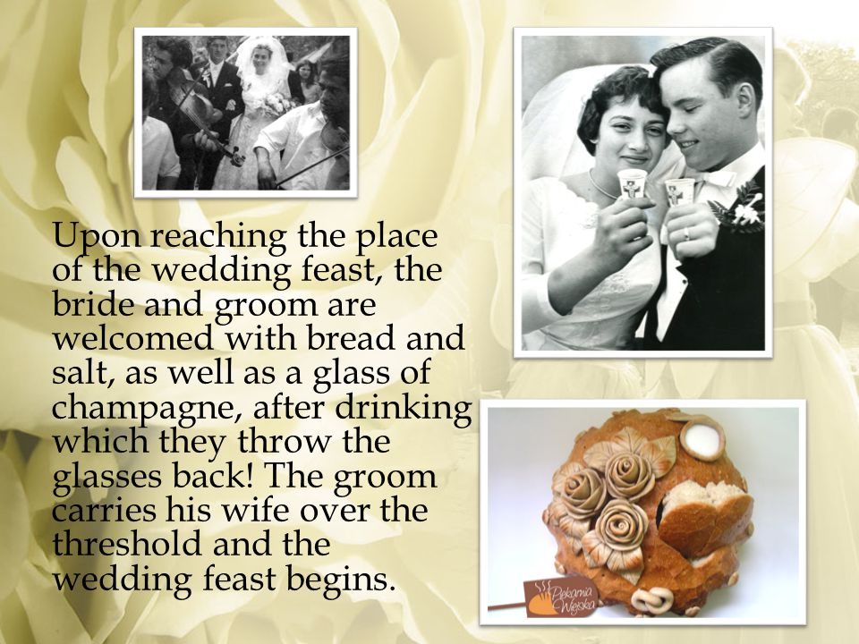Upon reaching the place of the wedding feast, the bride and groom are welcomed with bread and salt, as well as a glass of champagne, after drinking which they throw the glasses back.