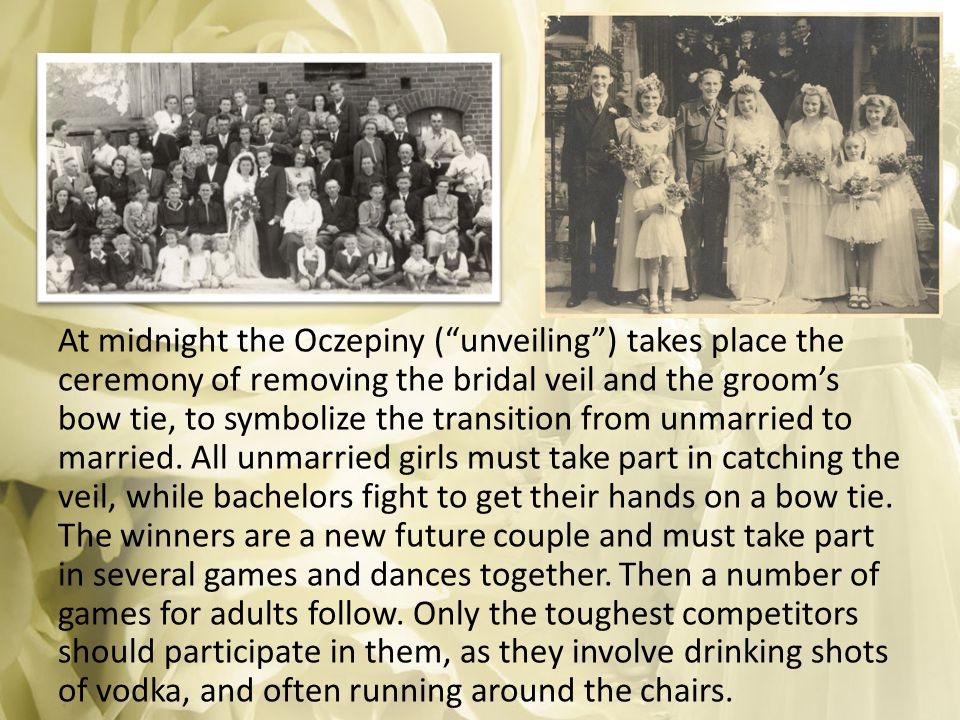 At midnight the Oczepiny ( unveiling ) takes place the ceremony of removing the bridal veil and the groom's bow tie, to symbolize the transition from unmarried to married.