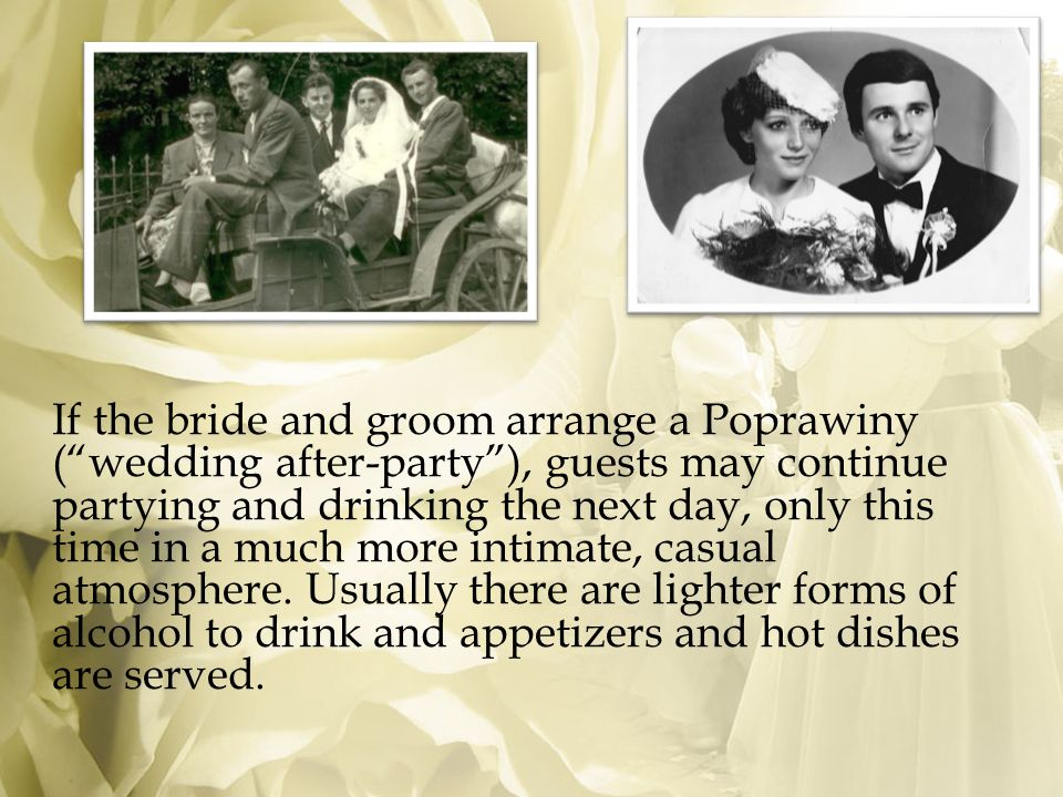 If the bride and groom arrange a Poprawiny ( wedding after-party ), guests may continue partying and drinking the next day, only this time in a much more intimate, casual atmosphere.