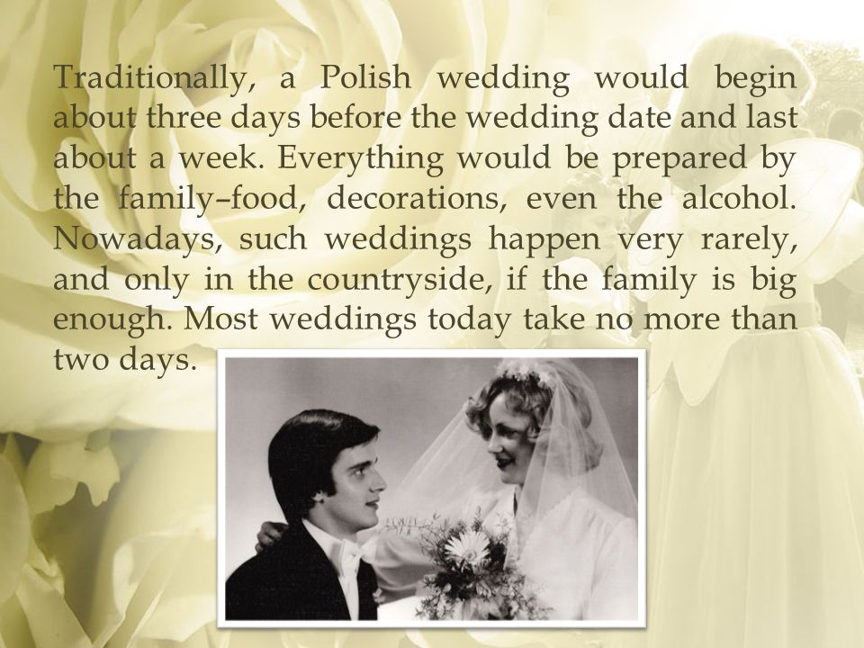 Traditionally, a Polish wedding would begin about three days before the wedding date and last about a week.
