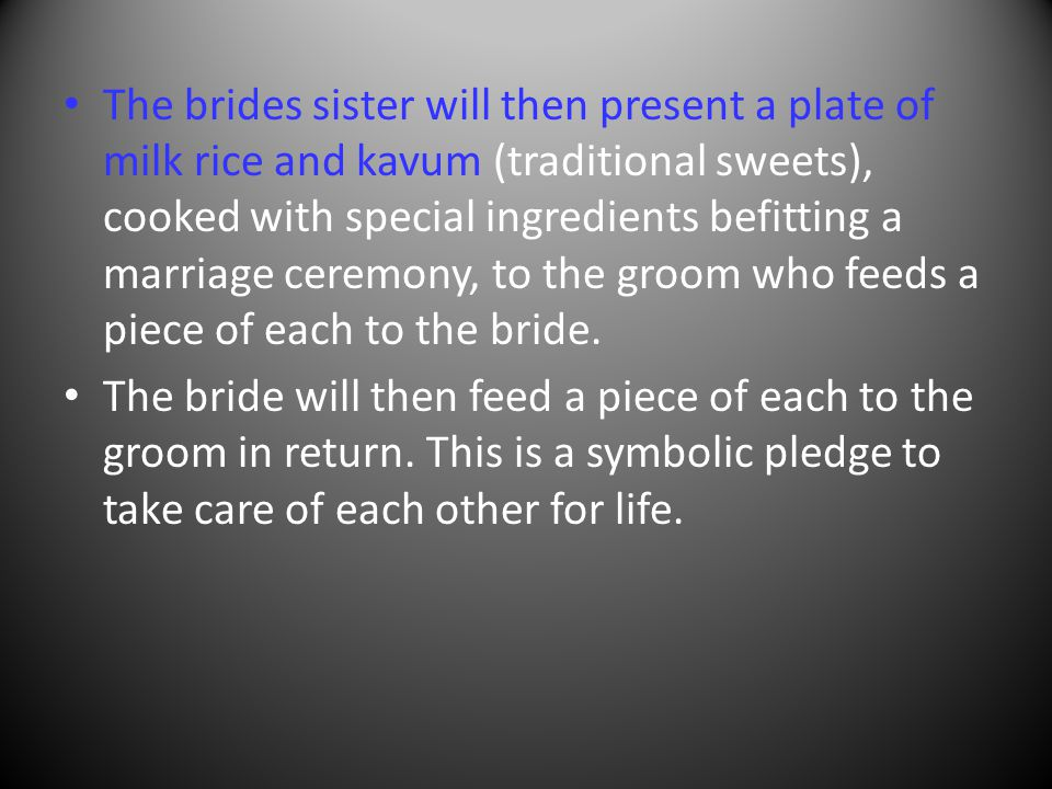 The brides sister will then present a plate of milk rice and kavum (traditional sweets), cooked with special ingredients befitting a marriage ceremony, to the groom who feeds a piece of each to the bride.