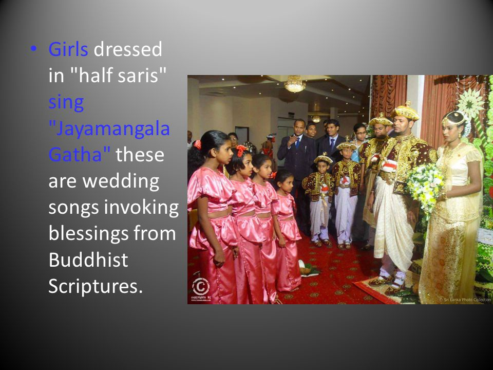 Girls dressed in half saris sing Jayamangala Gatha these are wedding songs invoking blessings from Buddhist Scriptures.