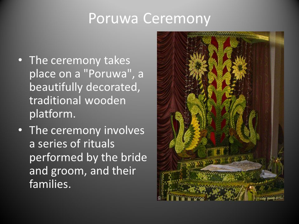 Poruwa Ceremony The ceremony takes place on a Poruwa , a beautifully decorated, traditional wooden platform.