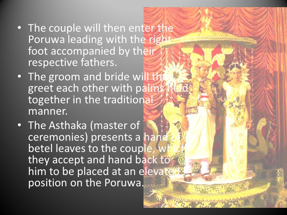 The couple will then enter the Poruwa leading with the right foot accompanied by their respective fathers.