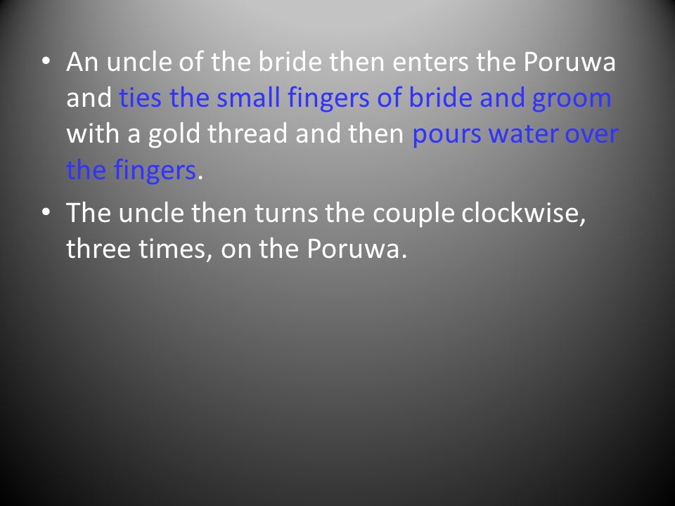 An uncle of the bride then enters the Poruwa and ties the small fingers of bride and groom with a gold thread and then pours water over the fingers.