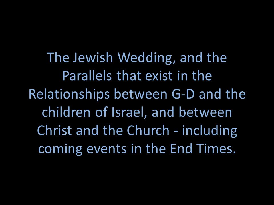 The Jewish Wedding, and the Parallels that exist in the Relationships between G-D and the children of Israel, and between Christ and the Church - including coming events in the End Times.