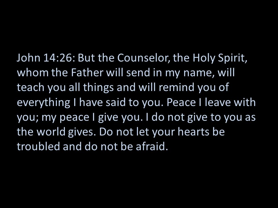 John 14:26: But the Counselor, the Holy Spirit, whom the Father will send in my name, will teach you all things and will remind you of everything I have said to you.