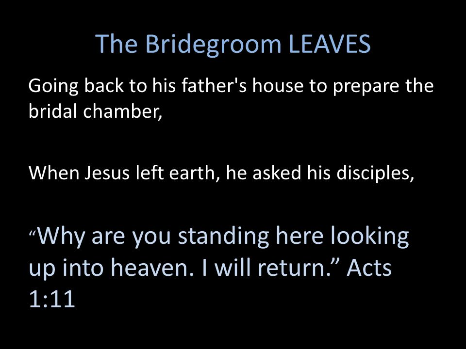 The Bridegroom LEAVES Going back to his father s house to prepare the bridal chamber, When Jesus left earth, he asked his disciples,