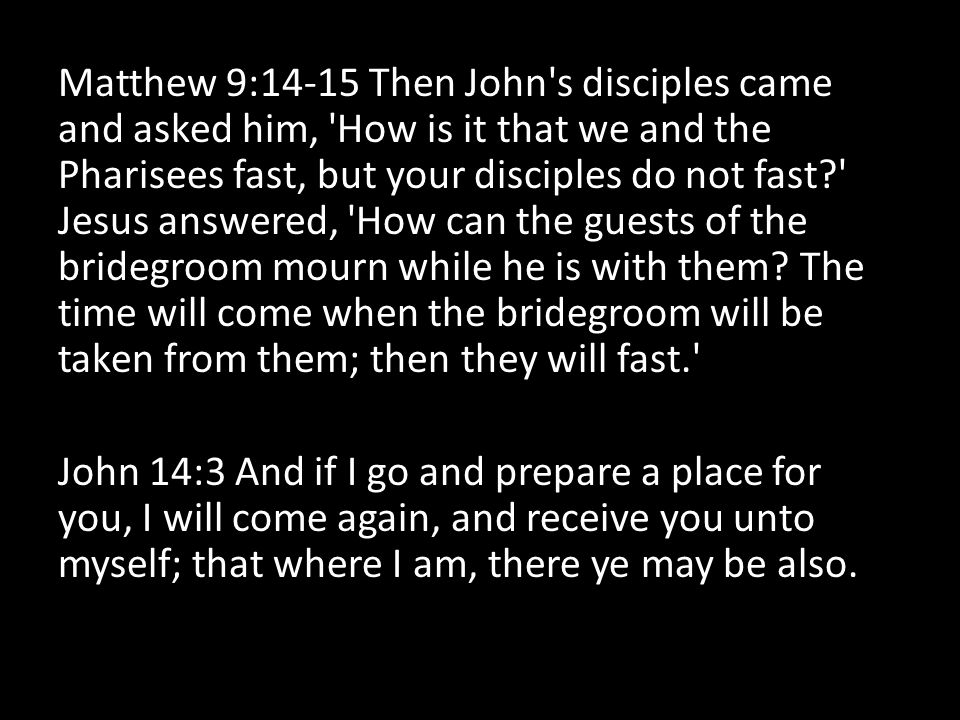 Matthew 9:14-15 Then John s disciples came and asked him, How is it that we and the Pharisees fast, but your disciples do not fast Jesus answered, How can the guests of the bridegroom mourn while he is with them.