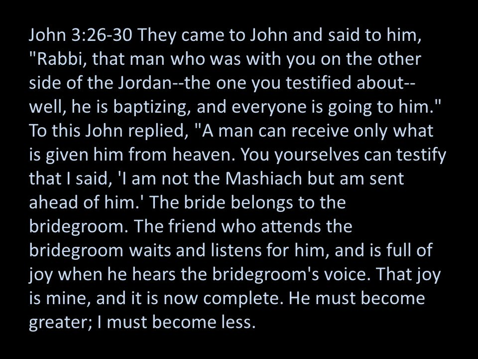 John 3:26-30 They came to John and said to him, Rabbi, that man who was with you on the other side of the Jordan--the one you testified about--well, he is baptizing, and everyone is going to him. To this John replied, A man can receive only what is given him from heaven.