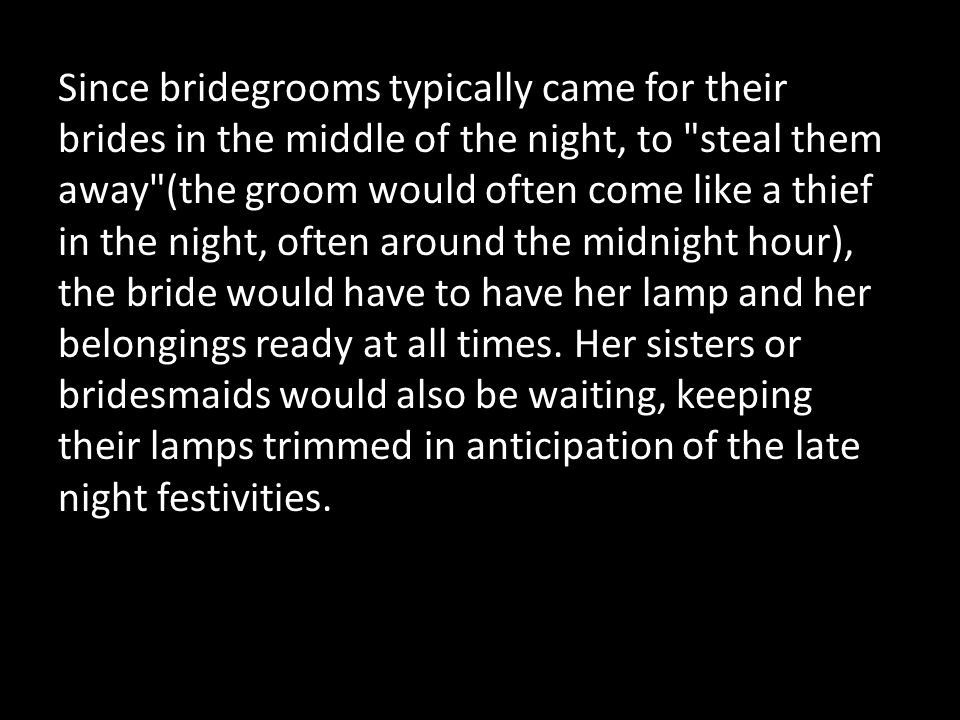 Since bridegrooms typically came for their brides in the middle of the night, to steal them away (the groom would often come like a thief in the night, often around the midnight hour), the bride would have to have her lamp and her belongings ready at all times.