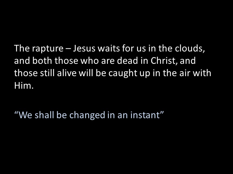The rapture – Jesus waits for us in the clouds, and both those who are dead in Christ, and those still alive will be caught up in the air with Him.