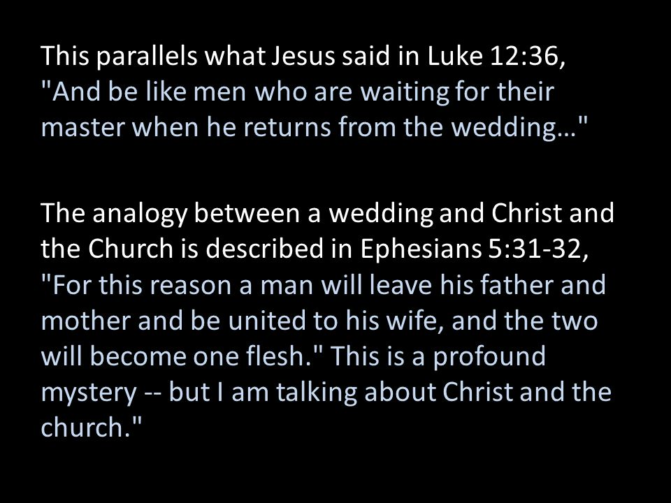 This parallels what Jesus said in Luke 12:36, And be like men who are waiting for their master when he returns from the wedding… The analogy between a wedding and Christ and the Church is described in Ephesians 5:31-32, For this reason a man will leave his father and mother and be united to his wife, and the two will become one flesh. This is a profound mystery -- but I am talking about Christ and the church.