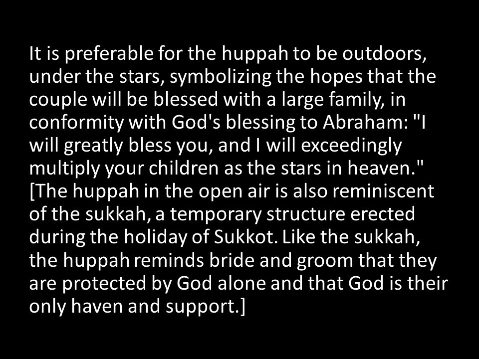 It is preferable for the huppah to be outdoors, under the stars, symbolizing the hopes that the couple will be blessed with a large family, in conformity with God s blessing to Abraham: I will greatly bless you, and I will exceedingly multiply your children as the stars in heaven. [The huppah in the open air is also reminiscent of the sukkah, a temporary structure erected during the holiday of Sukkot.
