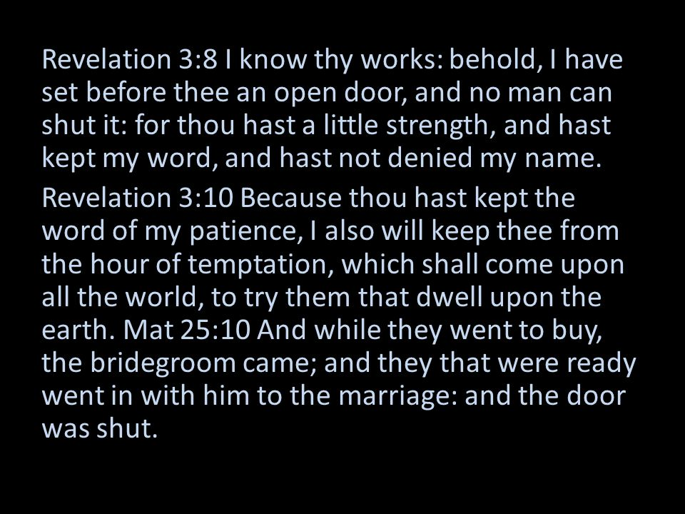 Revelation 3:8 I know thy works: behold, I have set before thee an open door, and no man can shut it: for thou hast a little strength, and hast kept my word, and hast not denied my name.