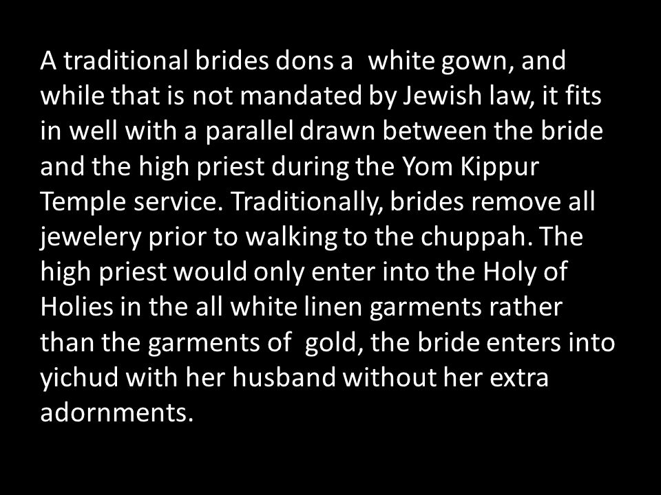 A traditional brides dons a white gown, and while that is not mandated by Jewish law, it fits in well with a parallel drawn between the bride and the high priest during the Yom Kippur Temple service.