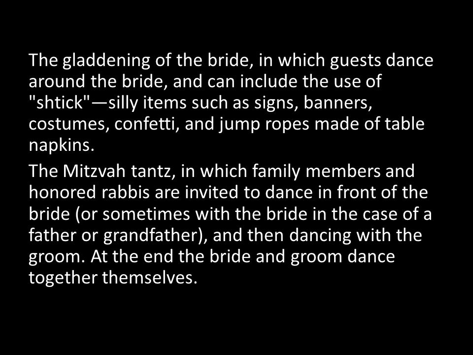 The gladdening of the bride, in which guests dance around the bride, and can include the use of shtick —silly items such as signs, banners, costumes, confetti, and jump ropes made of table napkins.