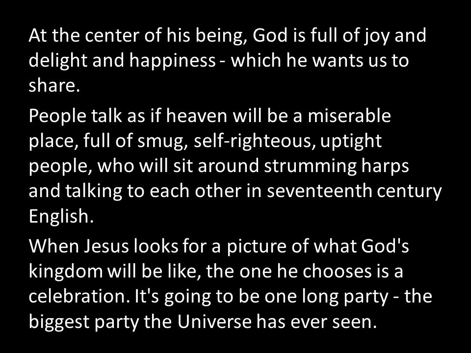 At the center of his being, God is full of joy and delight and happiness - which he wants us to share.