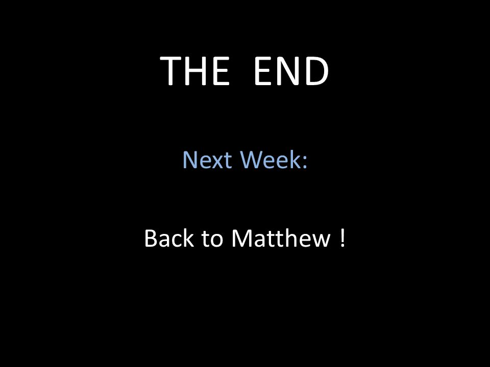 THE END Next Week: Back to Matthew !