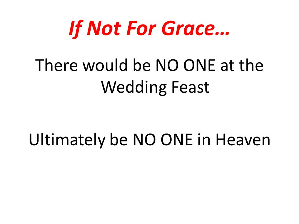 If Not For Grace… There would be NO ONE at the Wedding Feast Ultimately be NO ONE in Heaven