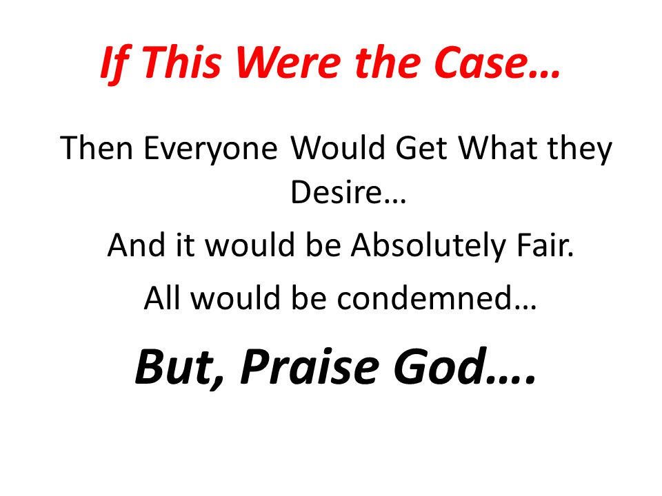 But, Praise God…. If This Were the Case…