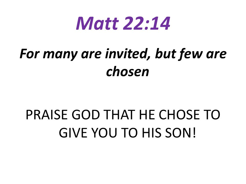 Matt 22:14 For many are invited, but few are chosen PRAISE GOD THAT HE CHOSE TO GIVE YOU TO HIS SON.