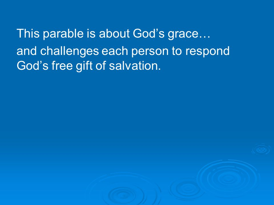 This parable is about God's grace… and challenges each person to respond God's free gift of salvation.