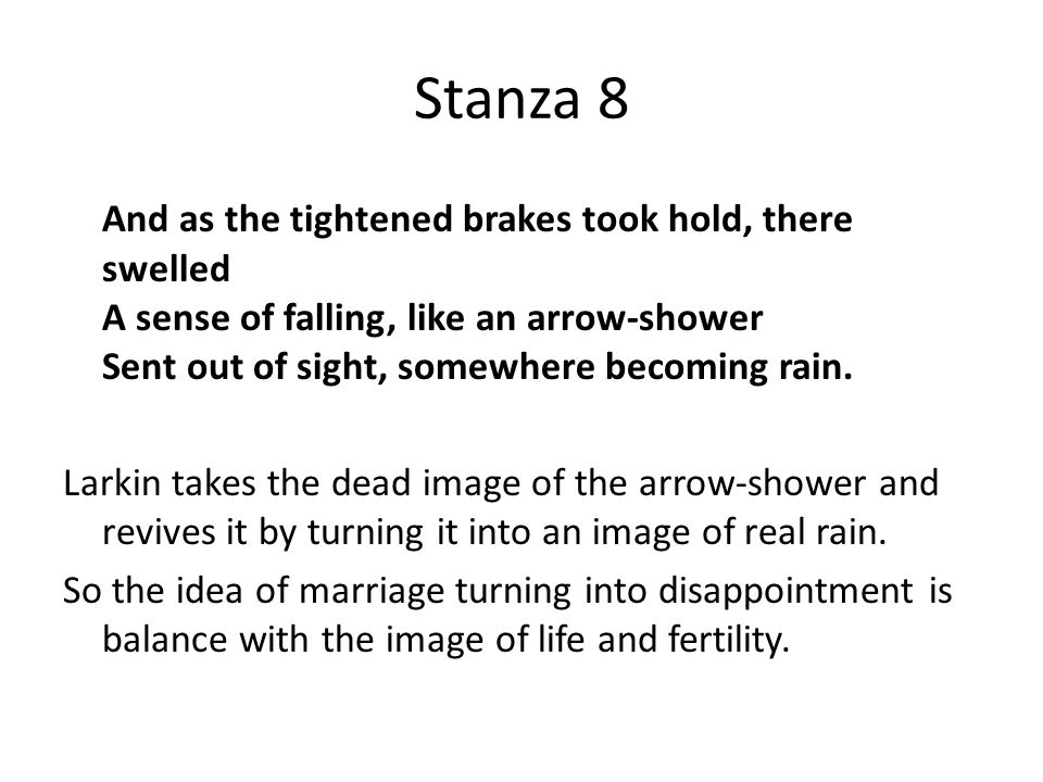 Stanza 8 And as the tightened brakes took hold, there swelled A sense of falling, like an arrow-shower Sent out of sight, somewhere becoming rain.